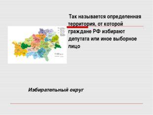 Так называется определенная территория, от которой граждане РФ избирают депу