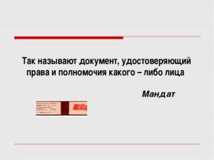 Мандат Так называют документ, удостоверяющий права и полномочия какого – либо