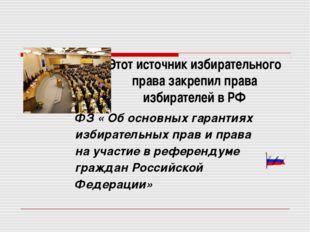 Этот источник избирательного права закрепил права избирателей в РФ ФЗ « Об ос