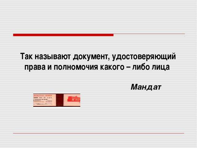 Мандат Так называют документ, удостоверяющий права и полномочия какого – либо...