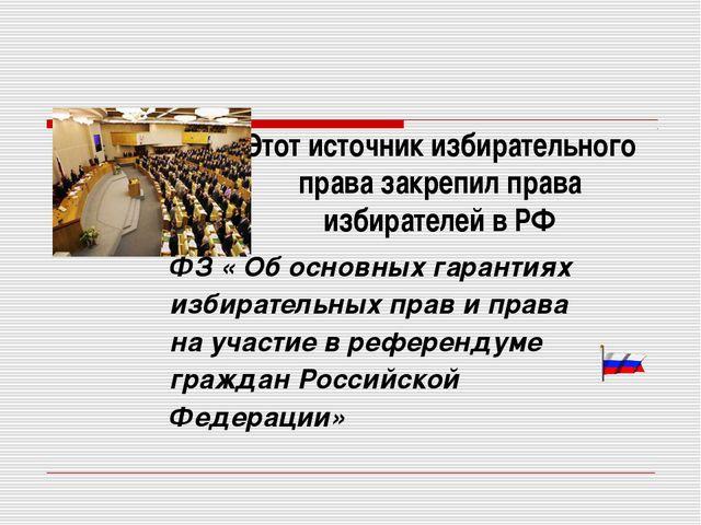 Этот источник избирательного права закрепил права избирателей в РФ ФЗ « Об ос...