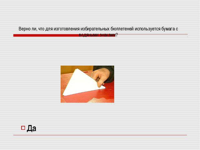 Да Верно ли, что для изготовления избирательных бюллетеней используется бумаг...