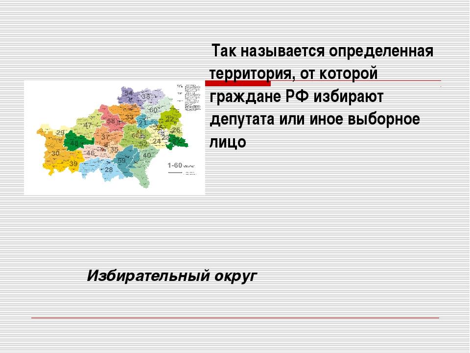 Так называется определенная территория, от которой граждане РФ избирают депу...