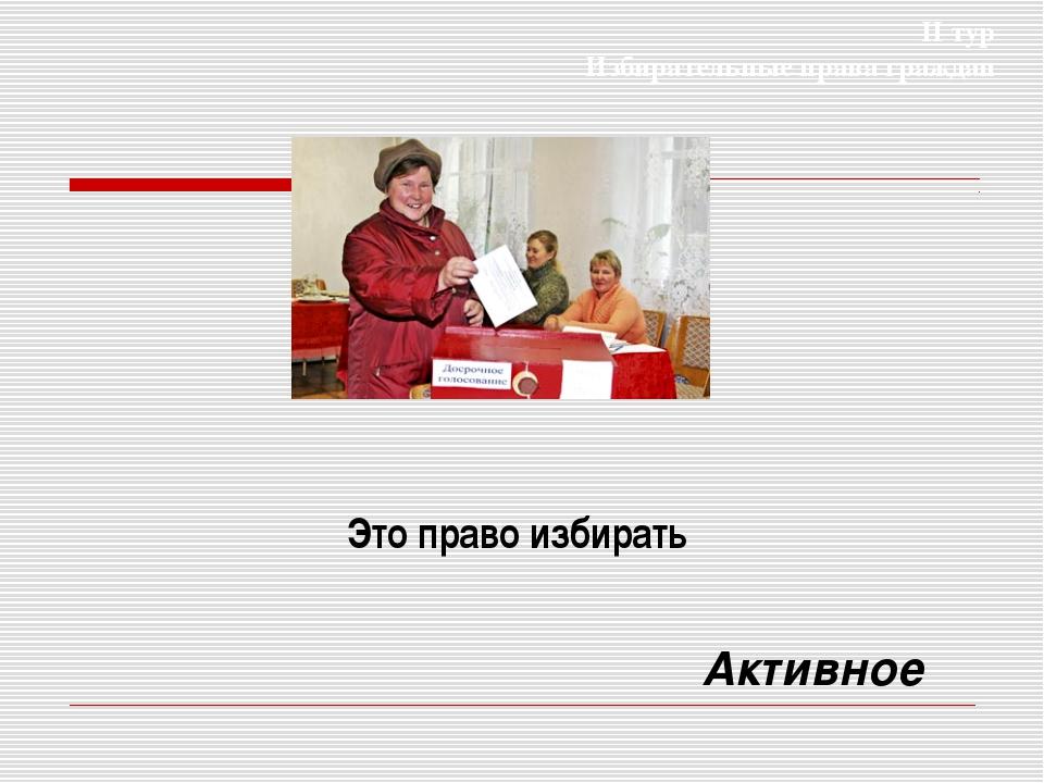 Это право избирать Активное II тур Избирательные права граждан