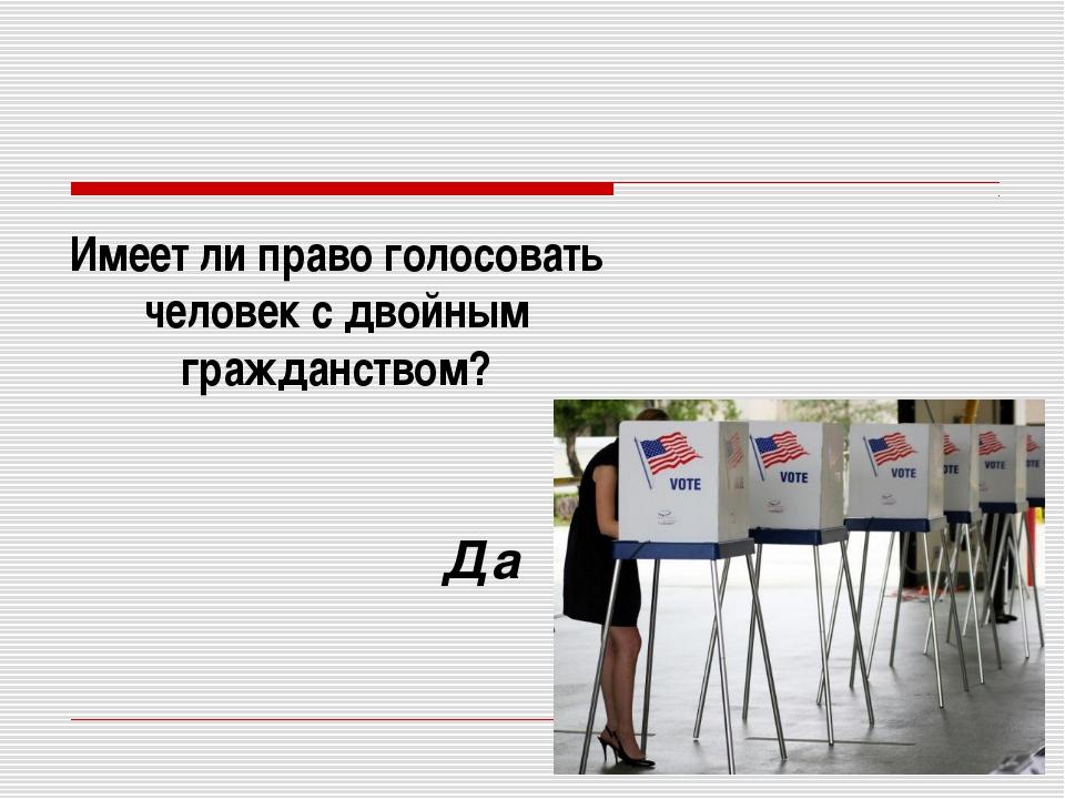 Имеет ли право голосовать человек с двойным гражданством? Да