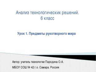 Урок 1. Предметы рукотворного мира Автор: учитель технологии Пародина О.А. М