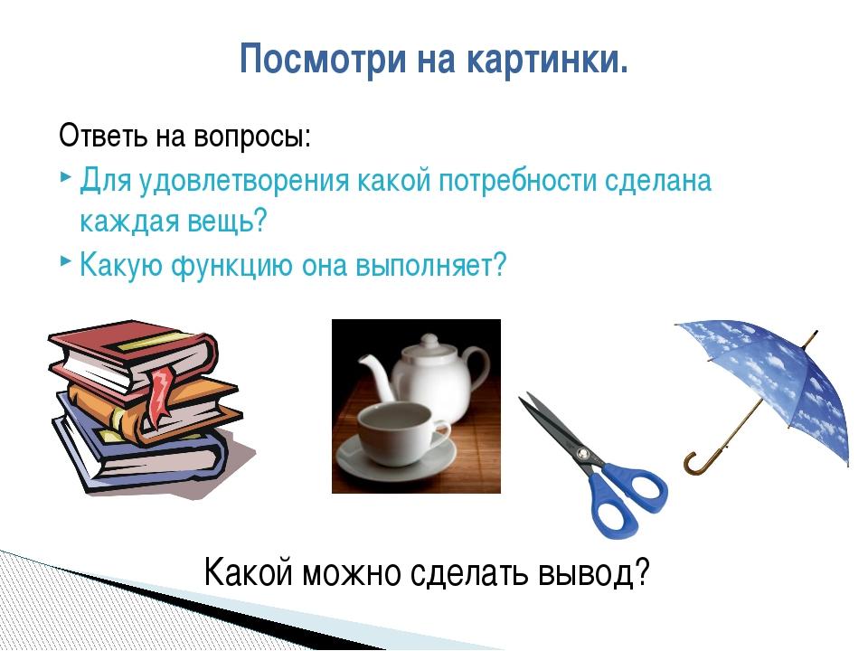 Ответь на вопросы: Для удовлетворения какой потребности сделана каждая вещь?...