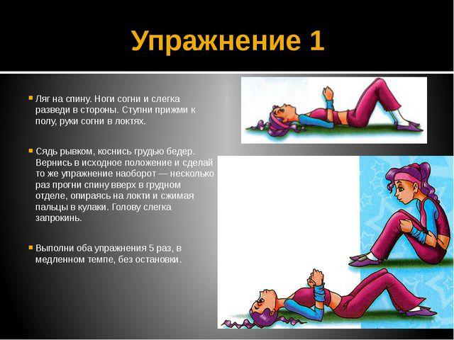 Упражнение 1 Ляг на спину. Ноги согни и слегка разведи в стороны. Ступни приж...