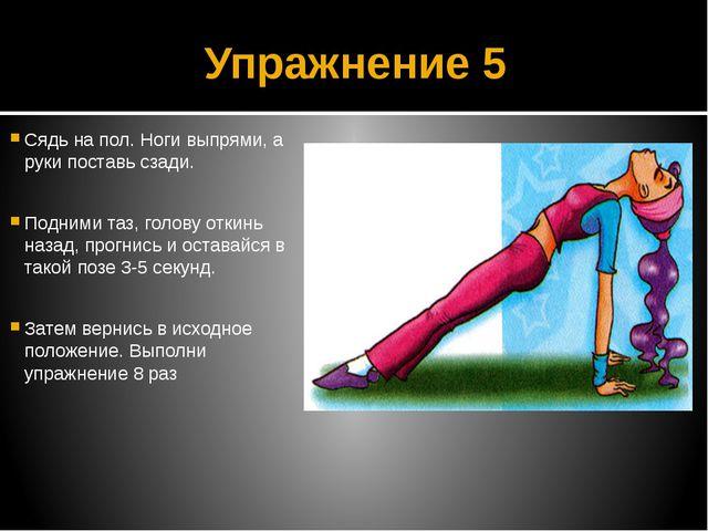 Упражнение 5 Сядь на пол. Ноги выпрями, а руки поставь сзади. Подними таз, го...