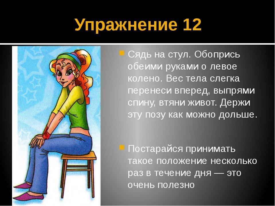 Упражнение 12 Сядь на стул. Обопрись обеими руками о левое колено. Вес тела с...