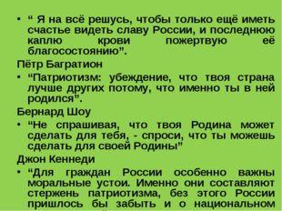 """"""" Я на всё решусь, чтобы только ещё иметь счастье видеть славу России, и посл"""