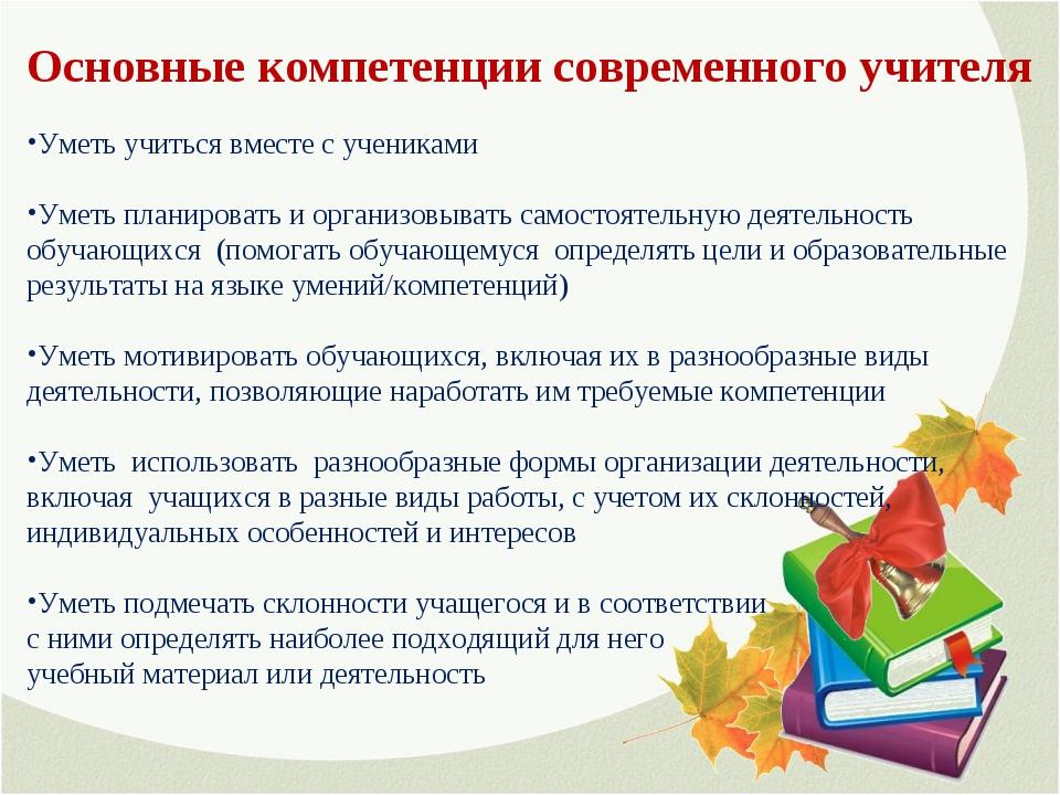 Основные компетенции современного учителя Уметь учиться вместе с учениками Ум...