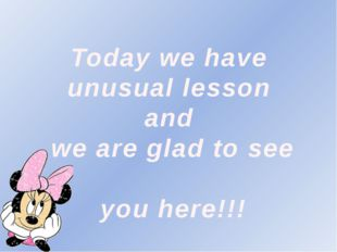 Today we have unusual lesson and we are glad to see you here!!!
