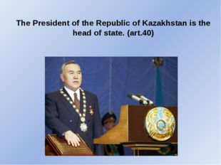 The President of the Republic of Kazakhstan is the head of state. (art.40)