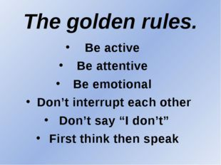 The golden rules. Be active Be attentive Be emotional Don't interrupt each ot
