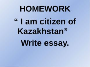 "HOMEWORK "" I am citizen of Kazakhstan"" Write essay."