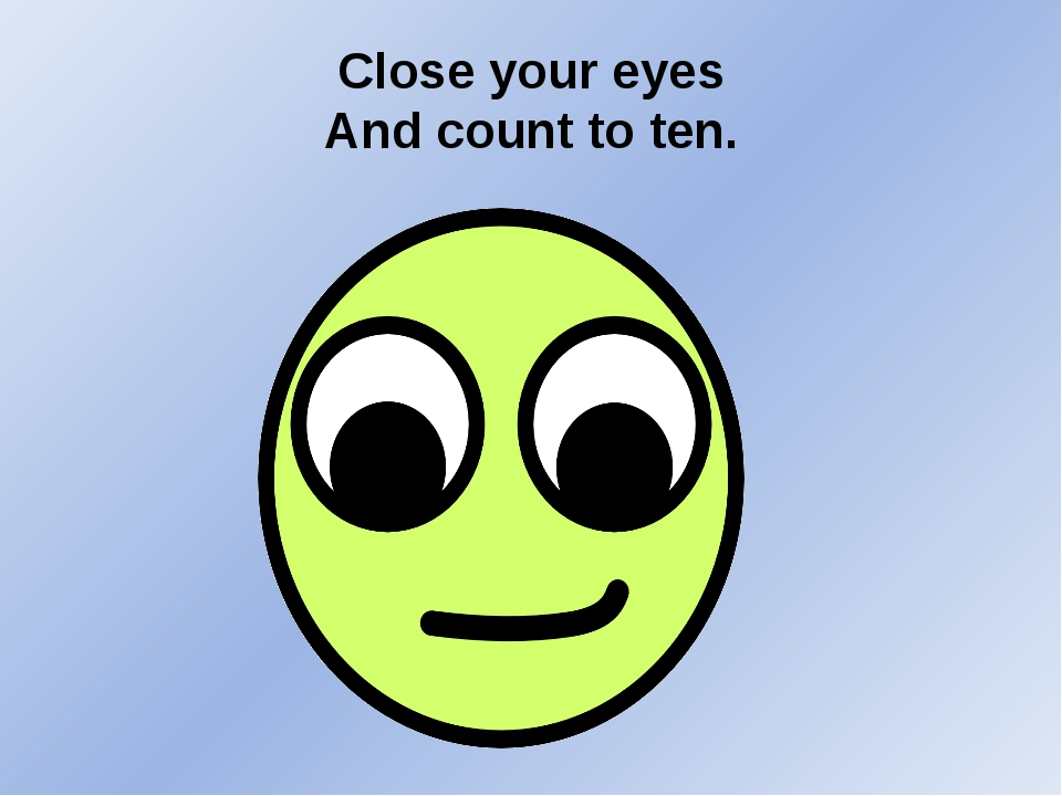 Close your eyes And count to ten.