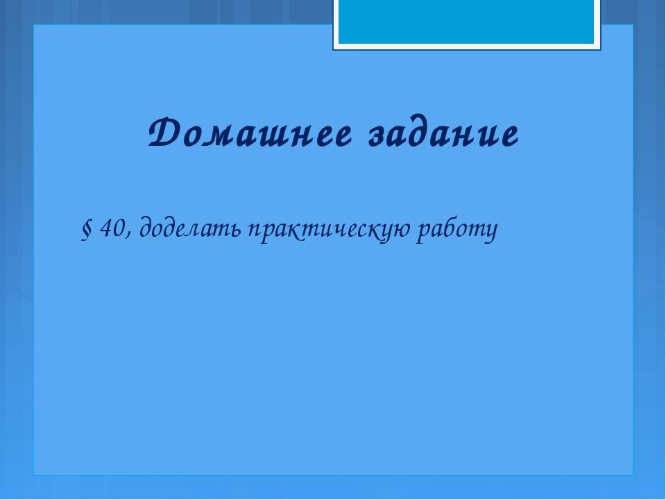 Домашнее задание § 40, доделать практическую работу