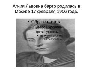 Агния Львовна барто родилась в Москве 17 февраля 1906 года.