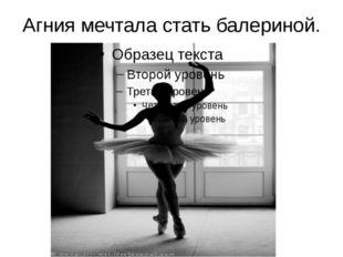 Агния мечтала стать балериной.