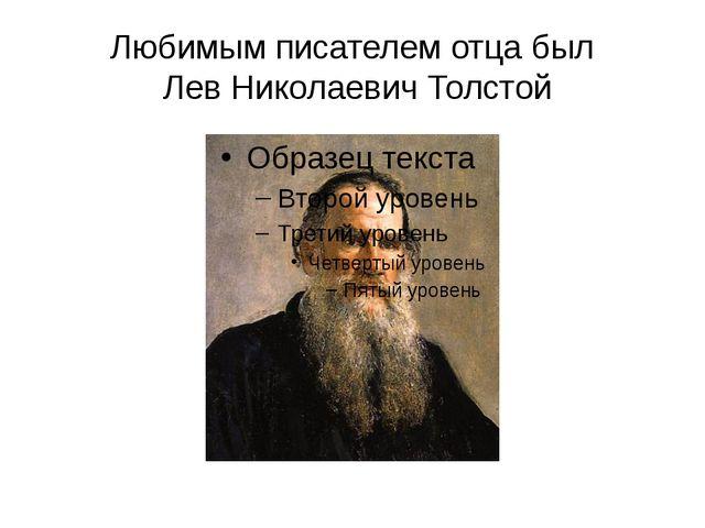 Любимым писателем отца был Лев Николаевич Толстой