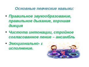 Основные певческие навыки: Правильное звукообразование, правильное дыхание, х