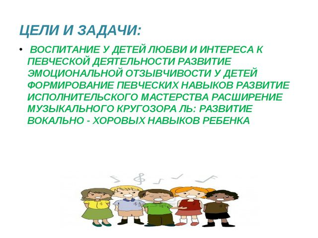 ЦЕЛИ И ЗАДАЧИ: ВОСПИТАНИЕ У ДЕТЕЙ ЛЮБВИ И ИНТЕРЕСА К ПЕВЧЕСКОЙ ДЕЯТЕЛЬНОСТИ Р...