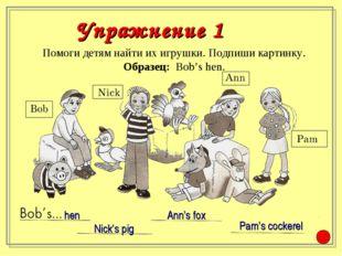 Помоги детям найти их игрушки. Подпиши картинку. Образец: Bob's hen. Nick's p