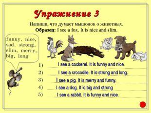 Напиши, что думает мышонок о животных. Образец: I see a fox. It is nice and