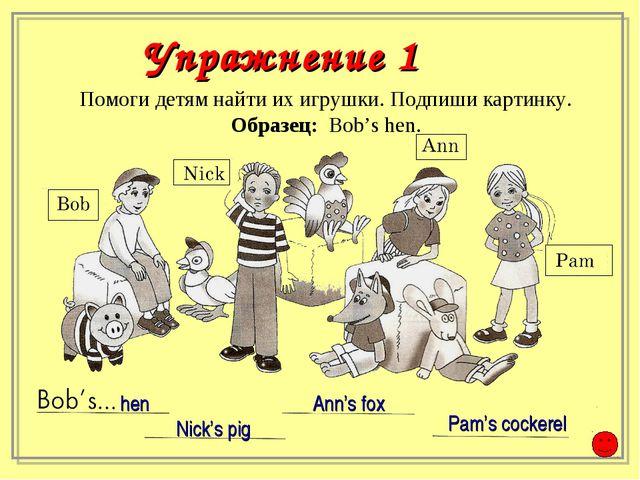 Помоги детям найти их игрушки. Подпиши картинку. Образец: Bob's hen. Nick's p...