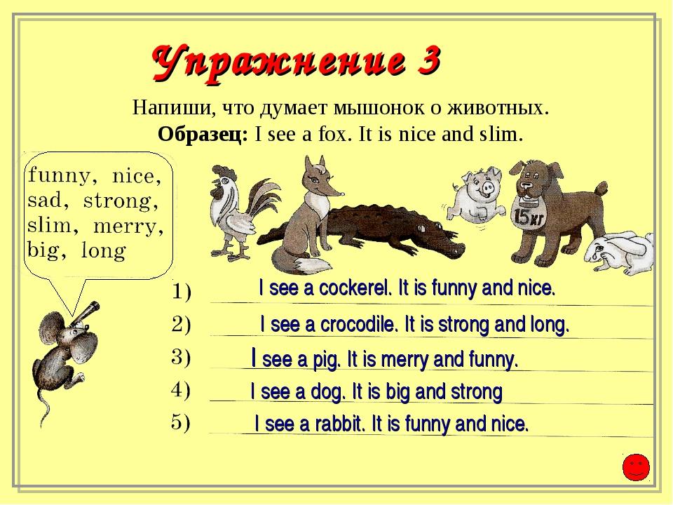 Напиши, что думает мышонок о животных. Образец: I see a fox. It is nice and...