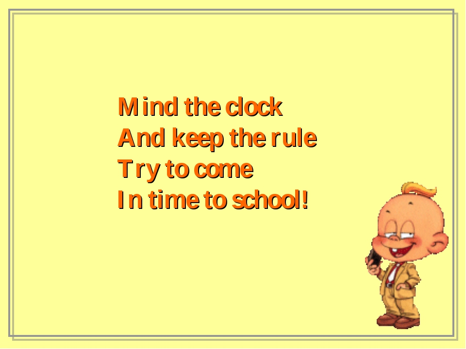 Mind the clock And keep the rule Try to come In time to school!