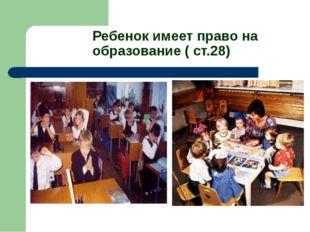 Ребенок имеет право на образование ( ст.28)
