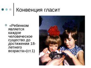 Конвенция гласит «Ребенком является каждое человеческое существо до достижени