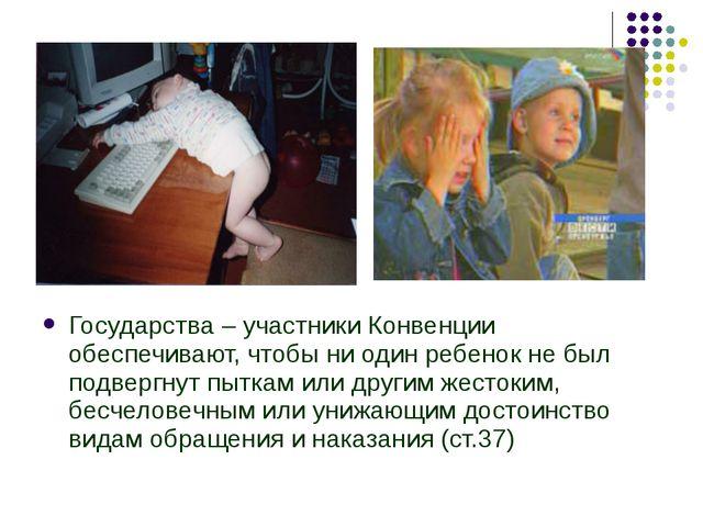 Государства – участники Конвенции обеспечивают, чтобы ни один ребенок не был...