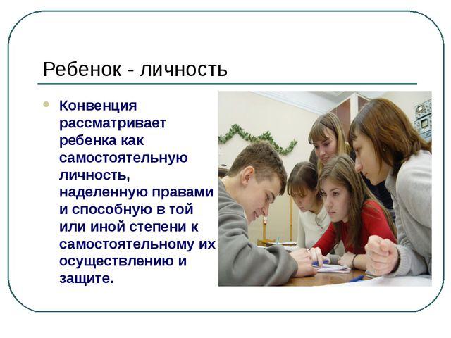 Ребенок - личность Конвенция рассматривает ребенка как самостоятельную личнос...