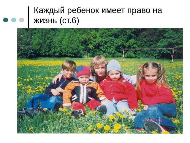 Каждый ребенок имеет право на жизнь (ст.6)