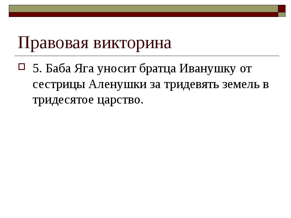 Правовая викторина 5. Баба Яга уносит братца Иванушку от сестрицы Аленушки за...