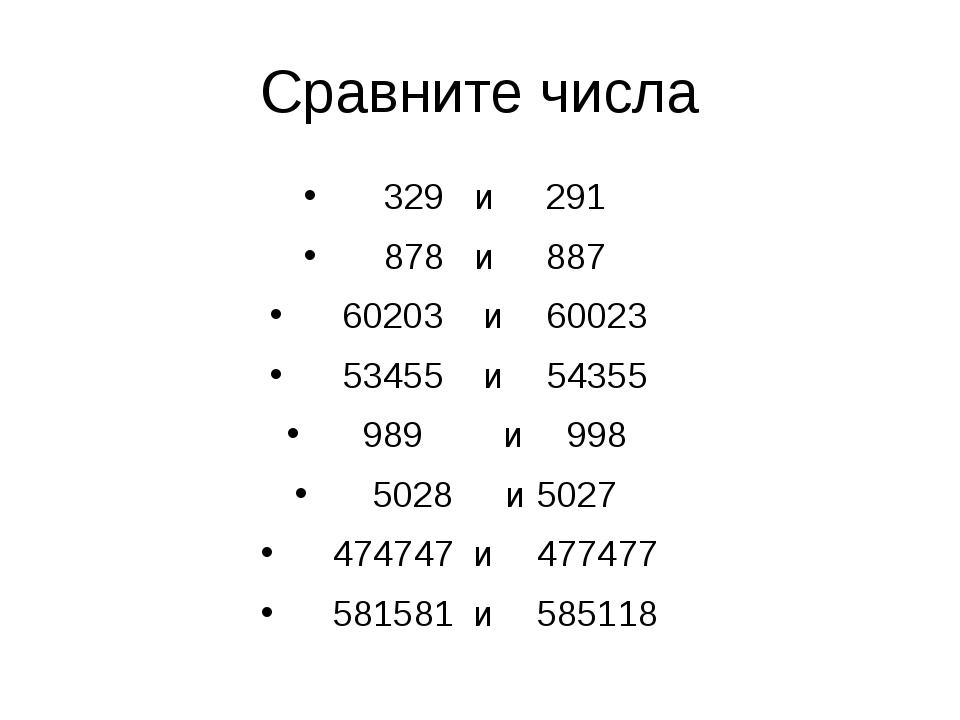 Сравните числа 329  и 291 878  и 887 60203 и 60023 53455 и 54355 989 и 9...