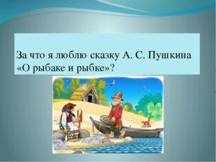 За что я люблю сказку А. С. Пушкина «О рыбаке и рыбке»?
