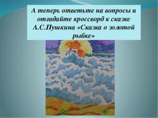 А теперь ответьте на вопросы и отгадайте кроссворд к сказке А.С.Пушкина «Сказ