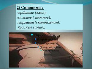 2) Синонимы: сердитые (злые), ласковое ( нежное), сварливая (скандальная), кр