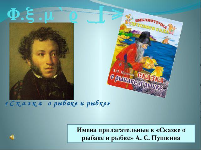 А.С.Пушкин «Сказка о рыбаке и рыбке» Имена прилагательные в «Сказке о рыбаке...