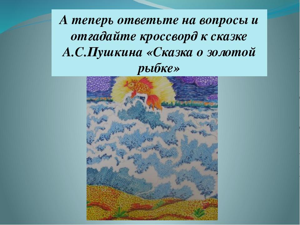 А теперь ответьте на вопросы и отгадайте кроссворд к сказке А.С.Пушкина «Сказ...