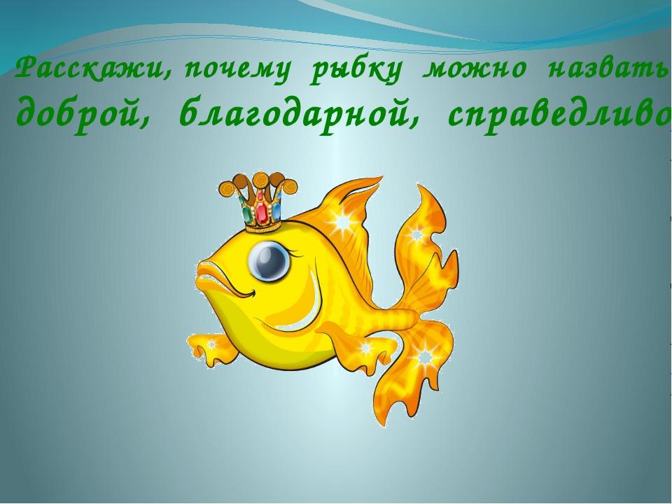 Расскажи, почему рыбку можно назвать доброй, благодарной, справедливой