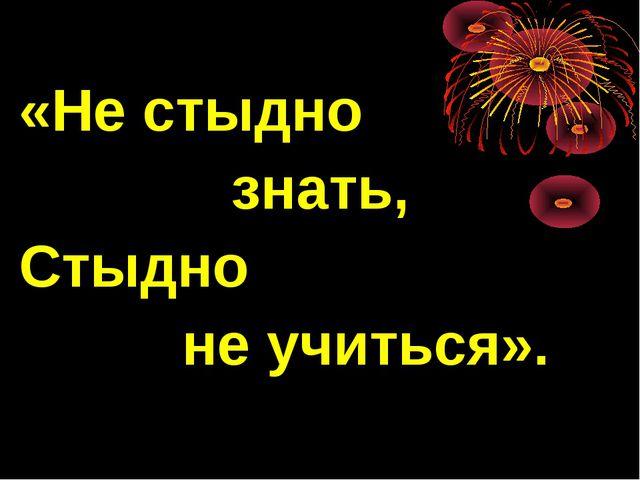 «Не стыдно знать, Стыдно не учиться».
