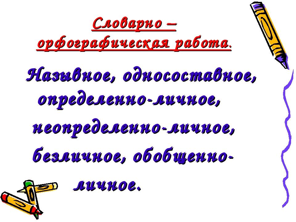 Словарно – орфографическая работа. Назывное, односоставное, определенно-лично...