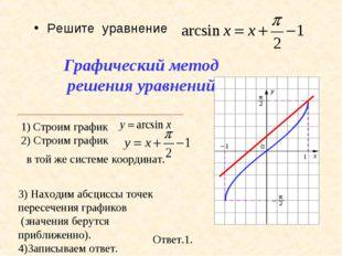 Решите уравнение Ответ.1. 3) Находим абсциссы точек пересечения графиков (зна