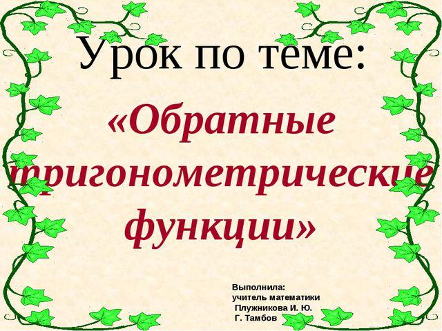 Урок по теме: «Обратные тригонометрические функции» Выполнила: учитель матема...