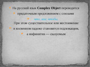 На русский язык Complex Object переводится придаточным предложением с союзами